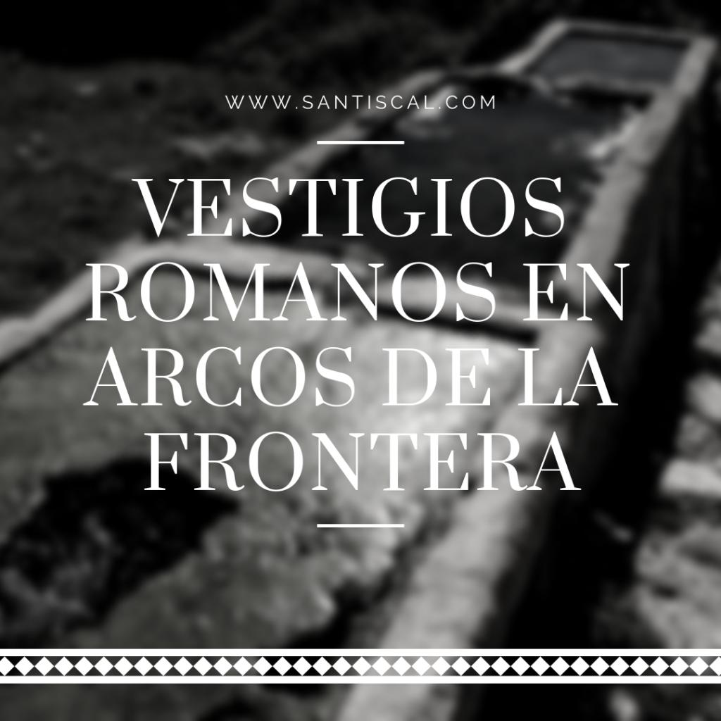 vestigios romanos santiscal 1024x1024 - Vestigios Romanos en Arcos de la Frontera